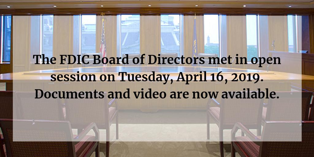The FDIC Board of Directors met in open session on Tuesday, April 16, 2019. Documents and video are now available.