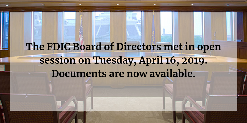 The FDIC Board of Directors met in open session on Tuesday, April 16, 2019. Documents are now available.