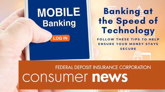 Consumer News for October 2019 - Banking at the Speed of Technology. Follow these tips to help ensure your money stays secure.